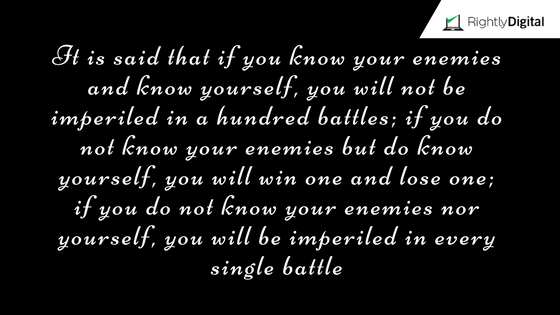 It is said that if you know your enemies and know yourself, you will not be imperiled in a hundred battles; if you do not know your enemies but do know yourself, you will win one and lose one; if you do not know your enemies nor yourself, you will be imperiled in every single battle